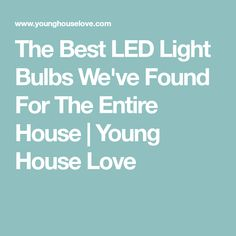 The Best LED Light Bulbs We've Found For The Entire House | Young House Love