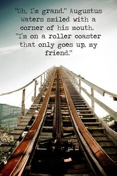 a roller coaster that only goes up ~The Fault In Our Stars by: John Green