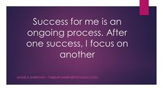 Success for me is an ongoing process. After one success. I focus on another.