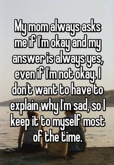My mom always asks me if I'm okay and my answer is always yes, even if I'm not okay. I don't want to have to explain why I'm sad, so I keep it to myself most of the time. Im Sad Quotes, Im Fine Quotes, Its Okay Quotes, Cute Quotes, Happy Quotes, My Mom Quotes, Qoutes, Guilt Quotes, Im Not Okay