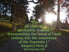 """The all topic of spirituality is about transcending the sense of I and coming into the awareness of the Supreme I."" Satguru Sirio Ji"