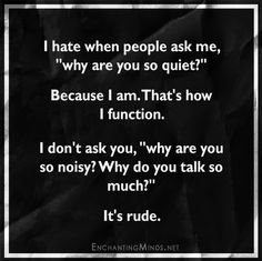 "I hate when people ask me, ""why are you so quiet?"" Because I am. That's how I function. I don't ask you, ""why are you so noisy? Why do you talk so much?"" It's rude."