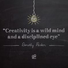 """Creativity is a wild mind and a disciplined eye"" Dorothy Parker"