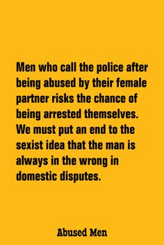 Men who call the police after being abused by their female partner risks the chance of being arrested themselves. We must put an end to the sexist idea that the man is always in the wrong in domestic disputes.
