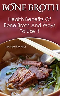 Bone Broth: Health Benefits Of Bone Broth And Ways To Use It: (Bone Broth Diet Cookbook, Bone Broth Recipes, Healthy Cooking, Bone Broth Diet, Bone Broth ... Broth And Bone Broth Soup Recipes Book 1) by [Donalds, Micheal]