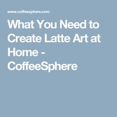 What You Need to Create Latte Art at Home - CoffeeSphere