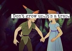 don't grow up it's a trap.