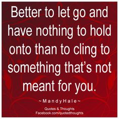 Better to let go and have nothing to hold onto than to cling to something that's not meant for you. ~ Mandy Hale ~