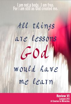 All things are lessons God would have me learn.  A lesson is a miracle which God offers to me, in place of thoughts I made that hurt me. What I learn of Him becomes the way I am set free. And so I choose to learn His lessons and forget my own.  I am not a body. I am free. For I am still as God created me.