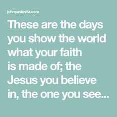 These are the days you show the world what your faith ismade of; the Jesus you believe in, the one you seek to emulate, the one whose heart you say you fashion yours after.