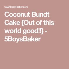 Coconut Bundt Cake {Out of this world good!!} - 5BoysBaker