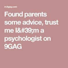 Found parents some advice, trust me I'm a psychologist on 9GAG