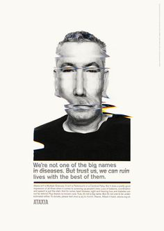 TBWA's campaign to raise awareness of neurological illness ataxia was art directed by Paul Belford. Images of sufferers shot by Rankin were moved through a scanner to create a distorted image representing its effects on the brain...