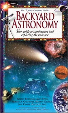 Backyard Astronomy: Your Guide to Starhopping and Exploring the Universe (Nature Company Guides): Alan Dyer, Robert A. Garfinkle, Martin George, Jeff Kanipe, David H. Levy, Robert Burnham, John O'Byrne: 9780737000962: Amazon.com: Books