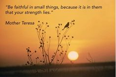 Be faithful in small things, because it is in them that your strength lies.