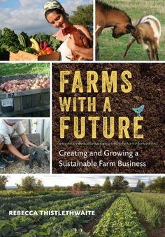 Rebecca Thistlethwaite Addresses these and Other Crucial Questions in this must-read book for anyone aspiring to get into small-to-midscale market farming, or who wants to make their existing farm more dynamic, profitable, and, above all, sustainable