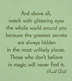 And above all, watch with glittering eyes the whole world around you because the greatest secrets are always hidden, in the most unlikely places. Those who don't believe in magic will never find it.