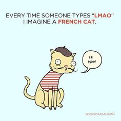 Every time someone types 'LMAO' I imagine a French cat