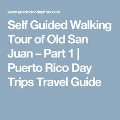 Self Guided Walking Tour of Old San Juan – Part 1 | Puerto Rico Day Trips Travel Guide