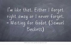 I'm like that. Either I forget right away or I never forget. – Waiting for Godot (Samuel Beckett)