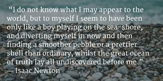 """""""I do not know what I may appear to the world, but to myself I seem to have been only like a boy playing on the sea-shore, and diverting myself in now and then finding a smoother pebble or a prettier shell than ordinary, whilst the great ocean of truth lay all undiscovered before me.""""  ― Isaac Newton"""