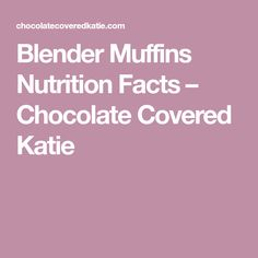 Blender Muffins Nutrition Facts – Chocolate Covered Katie
