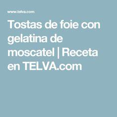 Tostas de foie con gelatina de moscatel   Receta en TELVA.com