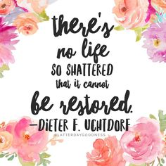 There's no life so shattered that it cannot be restored. Dieter F. Uchtdorf April 2016 LDS General Conference Uchtodorf is my favorite❤ Lds Conference, General Conference Quotes, Spiritual Thoughts, Spiritual Quotes, Gospel Quotes, Mormon Quotes, Lds Quotes On Faith, Prophet Quotes, Christ Quotes