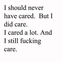 I should never have cared. But I did care. I cared a lot. And I still fucking care.