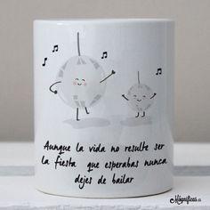 """www.mugnificas.es Tazas para regalar. Diseños originales. Frases con diseño. """"Aunque la vida no sea la fiesta que esperabas, nunca dejes de bailar"""""""