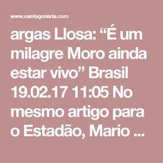 """argas Llosa: """"É um milagre Moro ainda estar vivo""""  Brasil 19.02.17 11:05 No mesmo artigo para o Estadão, Mario Vargas Llosa refere-se rapidamente a Sérgio Moro.  Depois de dizer que se trata de """"um juiz fora do comum"""" que """"abriu a caixa de Pandora"""" da corrupção na Petrobras, o prêmio Nobel de Literatura comentou: """"Aliás, é um milagre que ainda continue vivo."""""""