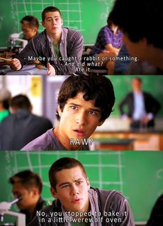 Teen Wolf Stiles: Maybe you caught a rabbit or something? Scott: And did what? Stiles: Ate it. Scott: RAW? Stiles: No, you stopped to bake it in a little werewolf oven.