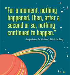 For a moment, nothing happened. Then, after a second or so, nothing continued to happen. Douglas Adams