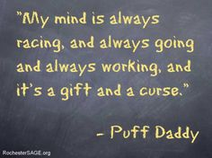 """Puff Daddy quote- When I read this quote, it made me think about the Intellectual and Emotional aspect of overexcitability.  Sometimes we as parents and teachers fail to realize that gifted students' minds are constantly racing and they are trying to create a balance between their intellect and their desire to be """"normal.""""  Their curiosity and need to problem solve often wears them down, causing them not to have the mental break they need which in turn can effect emotions and behaviors."""
