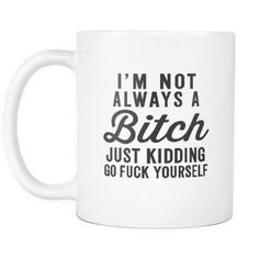 I'm Not Always A Bitch Just Kidding Go F*ck Yourself White Mug   Sarcastic ME