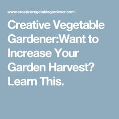 Creative Vegetable Gardener:Want to Increase Your Garden Harvest? Learn This.