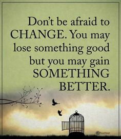 Change can be scary, but it sure will test your will to gain something awesome in the process...