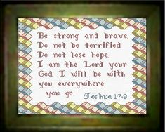 Cross Stitch Bible Verse I Chronicles 28:20 - Be strong and courageous, and do the work. Don't be afraid or discouraged by the size of the task, for the Lord God, my God, is with you. He will not fail you or forsake you.