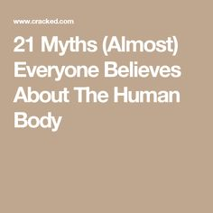 21 Myths (Almost) Everyone Believes About The Human Body Human Body Facts, Our Body, Believe