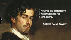 ... El recuerdo que deja un libro es más importante que el libro mismo. Gustavo Adolfo Bécquer.