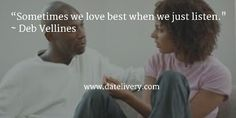 """""""Sometimes we love best when we just listen."""" ~ Deb Vellines  #Quote #Love #Marriage #Wedding #Relationships #Datelivery #Quotes #DateNight #Couples #Husband #Wife #wifequotes #husbandquotes #relationshipquotes #marriagequotes"""