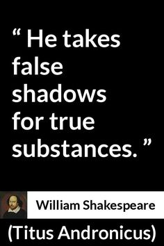 William Shakespeare - Titus Andronicus - He takes false shadows for true substances.