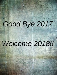 Bye 2017, Welcome 2018 Wishes Photos. I Would Say Happy New Year But Itu0027s  Not Happy; Itu0027s Exactly The Same As Last Year Except Colder, My Wishes In  2018, ...