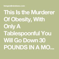 This Is the Murderer Of Obesity, With Only A Tablespoonful You Will Go Down 30 POUNDS IN A MONTH! - Living Wellmindness