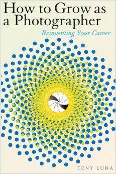 How to Grow as a Photographer: Reinventing Your Career: Tony Luna: 9781581154467: Amazon.com: Books
