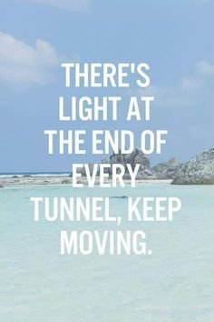 There's light at the end of every tunnel, keep moving !