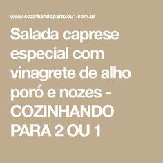 Salada caprese especial com vinagrete de alho poró e nozes - COZINHANDO PARA 2 OU 1