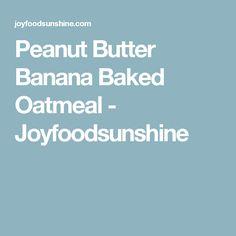 Peanut Butter Banana Baked Oatmeal - Joyfoodsunshine
