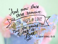 And now these three remain: faith, hope & love. But the greatest of these is love. 1 Corinthians 13:13