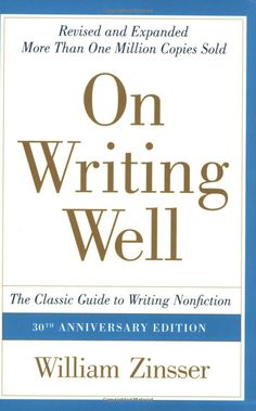On Writing Well, 30th Anniversary Edition: The Classic Guide to Writing Nonfiction. William Zinsser.